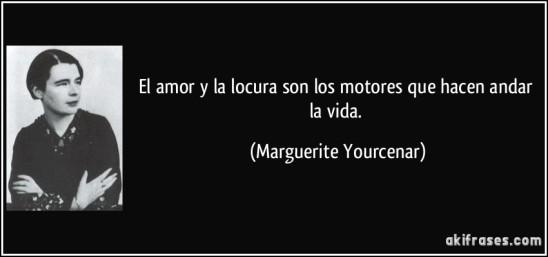 frase-el-amor-y-la-locura-son-los-motores-que-hacen-andar-la-vida-marguerite-yourcenar-141400