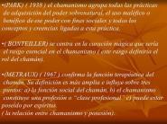 de adquisición del poder sobrenatural, el uso maléfico o. benéfico de ese poder con fines sociales y todos los. conceptos y creencias ligadas a esta práctica. ( BONTEILLER) se centra en la curación mágica que sería. el rasgo esencial en el chamanismo ( este rasgo definiría el. rol del chamán). (METRAUX) ( 1967 ) confirma la función terapéutica del. chamán. Su definición es más amplia e influye sobre tres. puntos: a) la función social del chamán, b) el chamanismo. constituye una profesión o clase profesional c) puede estar. poseído por espíritus. ( la relación entre chamanismo y posesión).